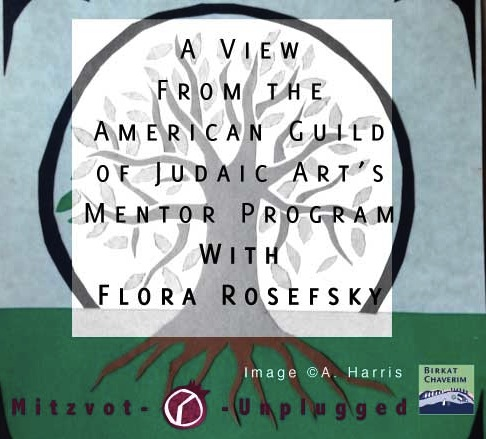 Guest post by Flora Rosefsky about mentoring in the American Guild of Judaic Arts Mentor Program via Birkat Chaverim for Mitzvot Unplugged