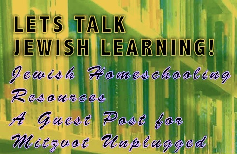 lets talk jewish learning, jewish homeschooling resources guest post for mitzvot unplugged series via birkat chaverim